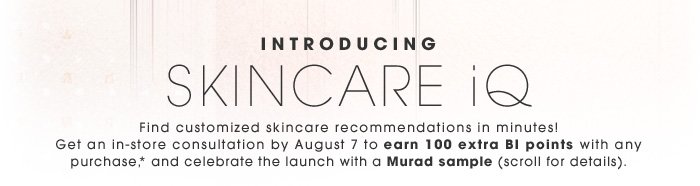 INTRODUCING SKINCARE iQ. Find customized skincare recommendations in minutes! Get an in-store consultation by August 7 to earn 100 extra BI points with any purchase,* and celebrate the launch with a Murad sample (scroll for details).