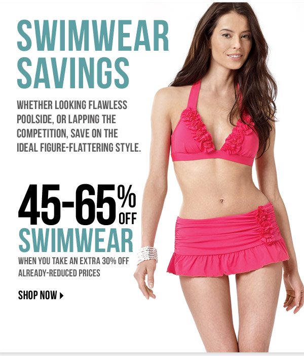 SWIMWEAR SAVINGS Whether looking flawless poolside, or lapping the competition, save on the ideal figure-flattering style. 45-65% off swimwear when you take an extra 30% off already-reduced prices Shop now