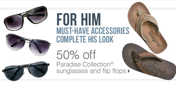 FOR HIM must-have accessories complete his look 50% off Paradise Collection® sunglasses and flip flops