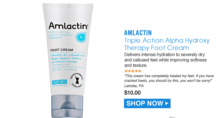 """5 Stars AmLactin Triple Action Alpha Hydroxy Therapy Foot Cream Delivers intense hydration to severely dry and callused feet while improving softness and texture. """"This cream has completely healed my feet. If you have cracked heels, you should try this, you won't be sorry!"""" Latrobe, PA $10.00 Shop Now>>"""