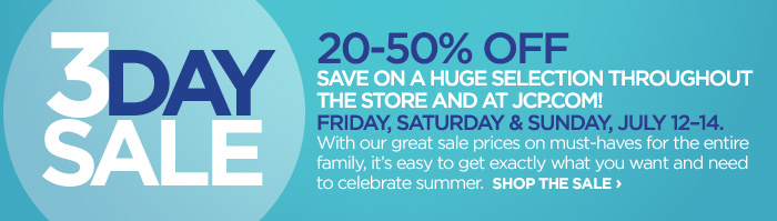 3 DAY SALE 20–50% OFF SAVE ON HUGE  SELECTION THROUGHOUT THE STORE AND JCP.COM!| FRIDAY, SATURDAY, &  SUNDAY, JULY 12-14.  With our great sale prices on must-haves for the  entire family, it's easy to get exactly what you want and need to  celebrate summer. SHOP THE SALE »