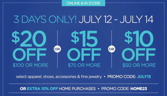 ONLINE & IN STORE 3 DAYS ONLY! JULY  12 – JULY 14| $20 OFF $100 OR MORE OR $15 OFF $75 OR MORE OR $10  OFF $50 OR MORE select apparel, shoes, acccessories & fine jewelry|  PROMO CODE: JULY13 | OR EXTRA 10% OFF HOME PURCHASES| PROMO CODE:  HOME23