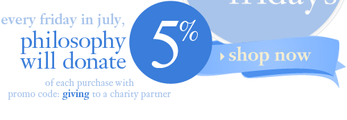 every friday in july, philosophy will donate 5% of each purchase with promo code: giving