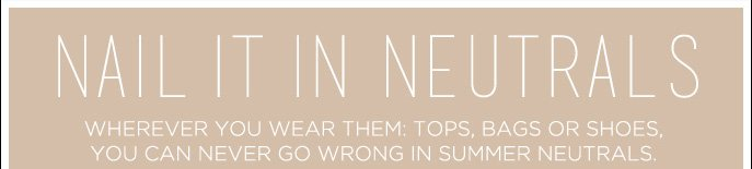 Nail it in Neutrals - Wherever You Wear them: Tops, Bags, or Shoes, You can never go Wrong in Summer Neutrals.