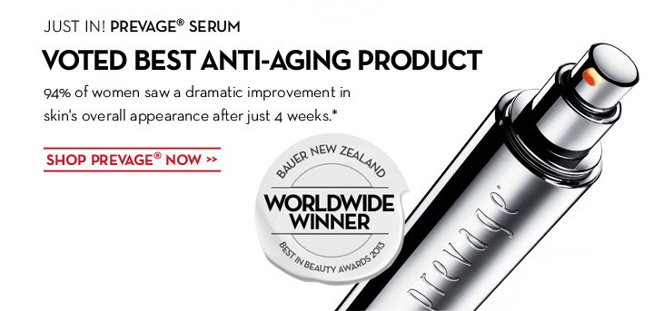 JUST IN! PREVAGE® SERUM. VOTED BEST ANTI-AGING PRODUCT. 94% of women saw a dramatic improvement in skin's overall appearance after just 4 weeks.* SHOP PREVAGE® NOW.