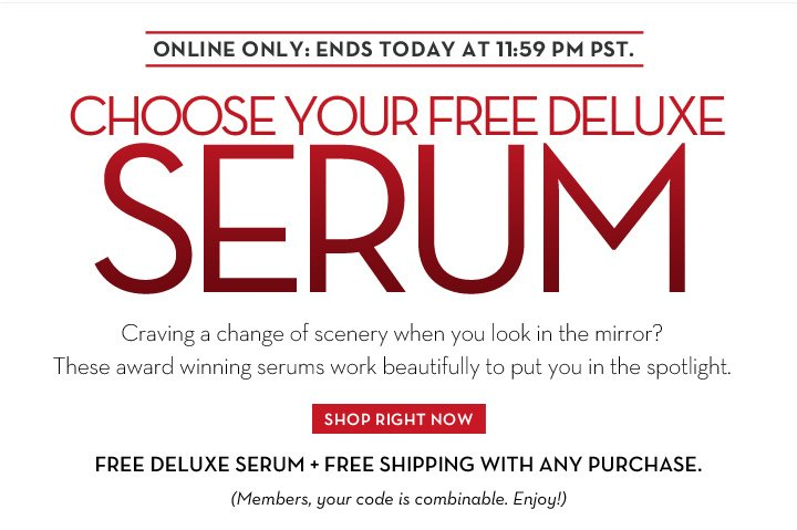 ONLINE ONLY: ENDS TODAY AT 11:59 PM PST.  CHOOSE YOUR FREE DELUXE SERUM. Craving a change of scenery when you look in the mirror? These award winning serums work beautifully to put you in the spotlight. SHOP RIGHT NOW. FREE DELUXE SERUM + FREE SHIPPING WITH ANY PURCHASE. (Members, your code is combinable. Enjoy!)