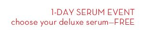 1-DAY SERUM EVENT choose your deluxe serum - FREE.