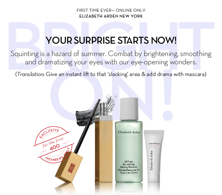 FIRST TIME EVER—ONLINE ONLY. ELIZABETH ARDEN NEW YORK. YOUR  SURPRISE STARTS NOW! Squinting is a hazard of summer. Combat by brightening, smoothing and dramatizing your eyes with our eye-opening wonders. (Translation: Give an instant lift to that 'slacking' area & add drama with mascara.) EXCLUSIVE for the first 400 MEMBERS ONLY.