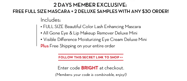 2 DAYS MEMBER EXCLUSIVE: FREE FULL SIZE MASCARA + 2 DELUXE SAMPLES WITH ANY $30 ORDER! Includes: • FULL SIZE Beautiful Color Lash Enhancing Mascara • All Gone Eye & Lip Makeup Remover Deluxe Mini • Visible Difference Moisturizing Eye Cream Deluxe Mini. Plus Free Shipping on your entire order. FOLLOW THIS SECRET LINK TO SHOP. Enter code BRIGHT at checkout. (Members: your code is combinable, enjoy!)