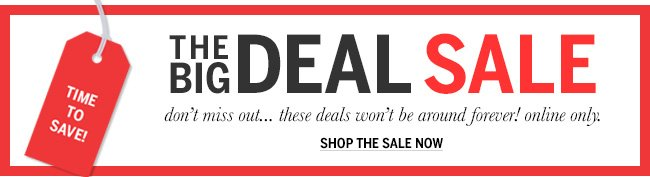 Time to save! The BIG DEAL Sale. Don't miss out... these deals won't be around forever! Online only. Shop the Sale now