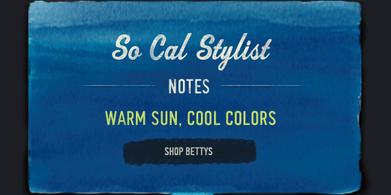 SO CAL STYLIST NOTES WARM SUN, COOL COLORS SHOP BETTYS