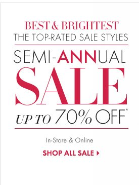 Best & Brightest The Top–Rated Sale Styles  Semi–ANNual Sale Up To 70% Off* In–Store & Online  SHOP ALL SALE