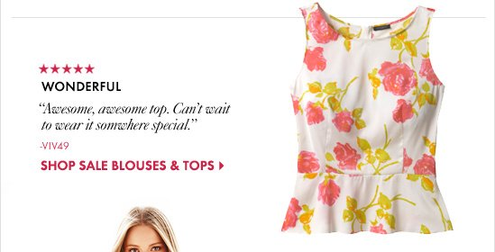 """WONDERFUL """"Awesome, awesome top. Can't wait to wear it somewhere special.""""? –Viv49  SHOP SALE BLOUSES & TOPS"""