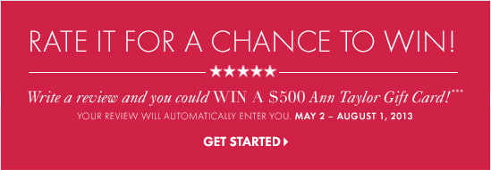 Rate It For A Chance To Win! Write a review and you could WIN A $500 Ann Taylor Gift Card!***  Your review will automatically enter you. May 2 – August 1, 2013  GET STARTED
