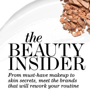 THE BEAUTY INSIDER. From must-have makeup to skin secrets, meet the brands that will rework your routine