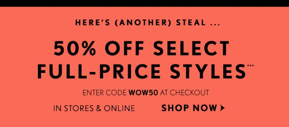 HERE'S (ANOTHER) STEAL... 50% OFF SELECT FULL–PRICE STYLES*** ENTER CODE WOW50 AT CHECKOUT IN STORES & ONLINE SHOP NOW