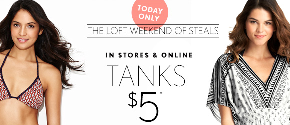 TODAY  ONLY  THE LOFT WEEKEND OF STEALS  IN STORES & ONLINE  TANKS $5*