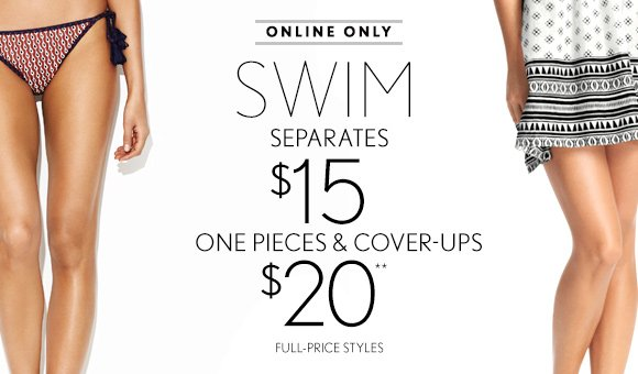 ONLINE ONLY SWIM SEPARATES $15 ONE PIECES &  COVER-UPS $20** FULL-PRICE STYLES