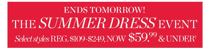 Ends tomorrow! The Summer Dress Event. Reg $109 - $249 now $59.99 and under.