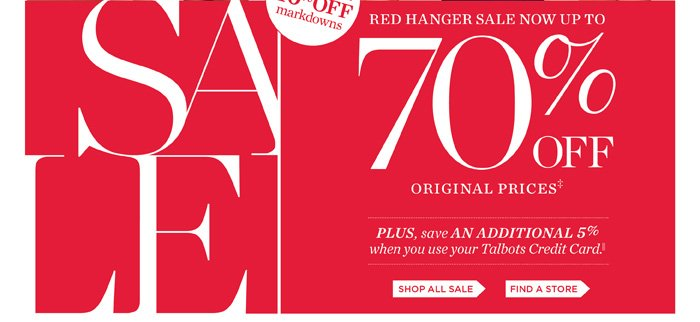 Red Hanger Sale. Now an extra 40% off markdowns for a total savings of up to 70% Off Original Prices. Plus save an additional 5% when you use your Talbots Credit Card. Shop all Sale or Find a Store.