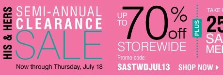 HIS & HERS SEMI-ANNUAL CLEARANCE SALE! Up to 70% OFF STOREWIDE. Plus, take up to an EXTRA 25% OFF sale price merchandise** Shop now.