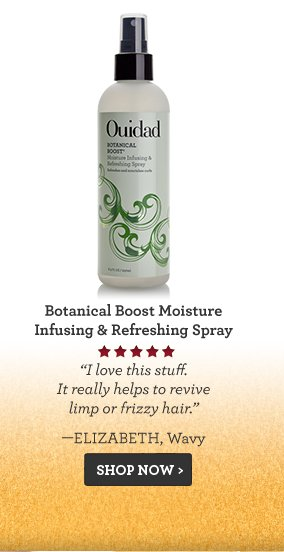 Botanical Boost Moisture Infusing & Refreshing Spray I love this stuff. It really helps to revive limp or frizzy hair. —Elizabeth, Wavy