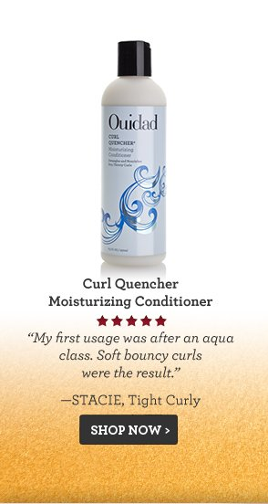 Curl Quencher Moisturizing Conditioner My first usage was after an aqua class. Soft bouncy curls were the result. —Stacie, Tight Curly