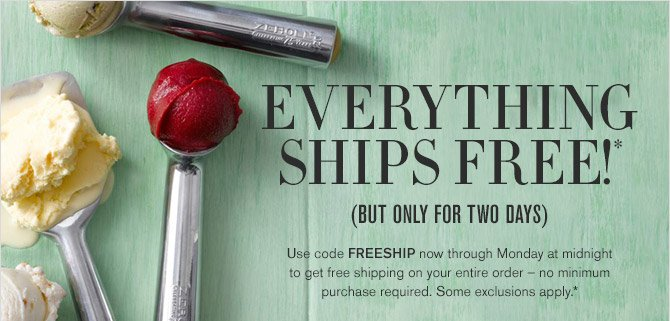 EVERYTHING SHIPS FREE!* - (BUT ONLY FOR TWO DAYS) - Use code FREESHIP now through Monday at midnight to get free shipping on your entire order - no minimum purchase required. Some exclusions apply.*