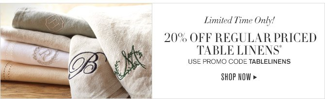 LIMITED TIME ONLY! - 20% OFF REGULAR PRICED TABLE LINENS* - USE PROMO CODE TABLELINENS - SHOP NOW