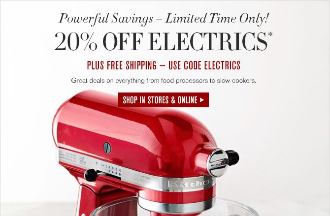 Powerful Savings – Limited Time Only! -- 20% OFF ELECTRICS* PLUS FREE SHIPPING – USE CODE ELECTRICS -- Great deals on everything from food processors to slow cookers. -- SHOP IN STORES & ONLINE
