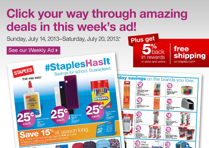 Click your way through amazing  deals in this weeks ad! Sunday, July 14, 2013-Saturday, July 20, 2013.*  See our Weekly Ad. Plus get 5% back in rewards in store and online, free  shipping on staples.com