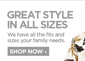 GREAT STYLE IN ALL THE RIGHT SIZES                      	We have all the fits and sizes your family needs                      	SHOP NOW ›