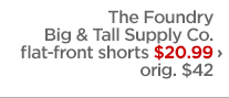 The Foundry Big & Tall Supply Co. flat-front shorts $20.99  ›                      orig. $42