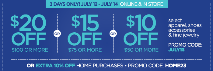 3 DAYS ONLY! JULY A2-JULY 14            $20 OFF $100 OR MORE |OR| $15 OFF $75 OR MORE |OR| $10 OFF  $50 OR MORE            select apparel, shoes, accessories & fine jewelry            PROMO CODE: JULY13            OR EXTRA 10% OFF HOME PURCHASES | PROMO CODE: HOME23
