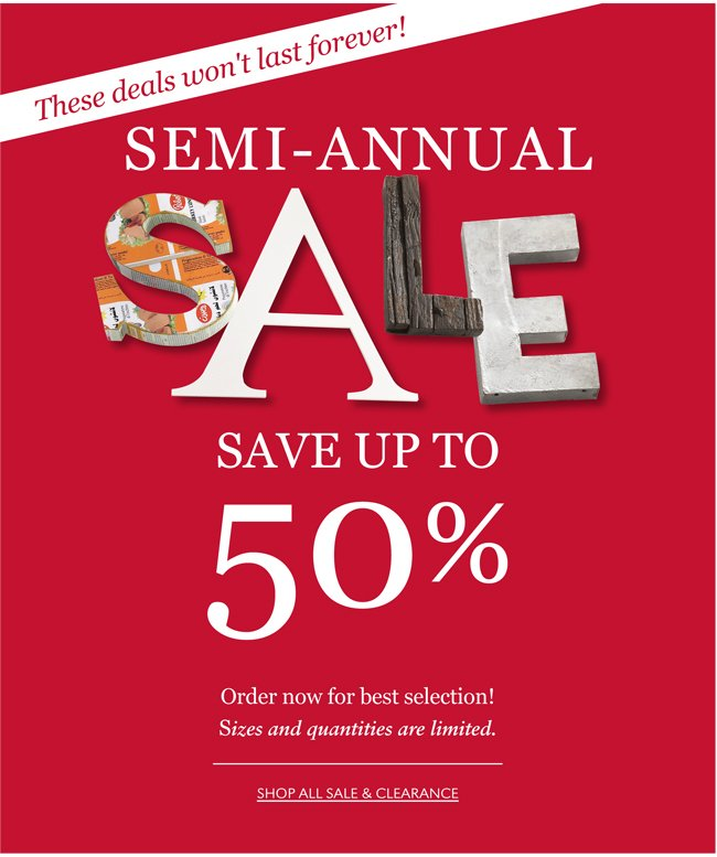THESE DEALS WON'T LAST FOREVER! SEMI-ANNUAL SALE | SAVE UP TO 50% | SHOP ALL SALE & CLEARANCE
