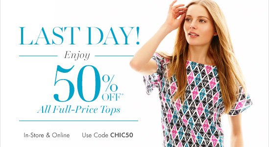 Last Day! Enjoy 50% Off* All Full–Price Tops!        In–Store & Online Use Code CHIC50