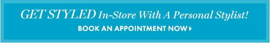 GET STYLED In–store With A Personal Stylist!        BOOK AN APPOINTMENT NOW