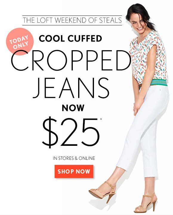 THE LOFT WEEKEND OF STEALS  TODAY ONLY  COOL CUFFED CROPPED JEANS NOW $25*  IN STORES & ONLINE  SHOP NOW