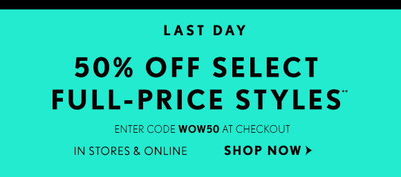 LAST DAY 50% OFF SELECT FULL–PRICE STYLES** ENTER CODE WOW50 AT CHECKOUT  IN STORES & ONLINE  SHOP NOW