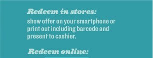 Redeem in stores: show offer on your smartphone or print out including barcode and present to cashier. Redeem online: