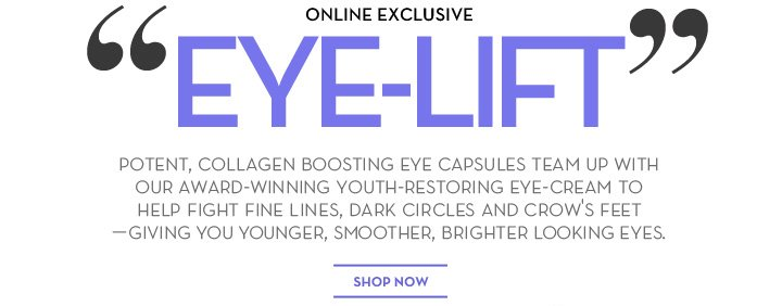 "ONLINE EXCLUSIVE. ""EYE-LIFT"" POTENT, COLLAGEN BOOSTING EYE CAPSULES TEAM UP WITH OUR AWARD-WINNING YOUTH-RESTORING EYE-CREAM TO HELP FIGHT FINE LINES, DARK CIRCLES AND CROW'S FEET—GIVING YOU YOUNGER, SMOOTHER, BRIGHTER LOOKING EYES. SHOP NOW."