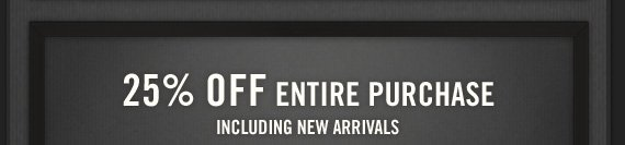 25% OFF ENTIRE PURCHASE INCLUDING NEW  ARRIVALS