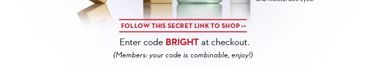 FOLLOW THIS SECRET LINK TO SHOP. Enter code BRIGHT at checkout. (Members: your code is combinable, enjoy!)