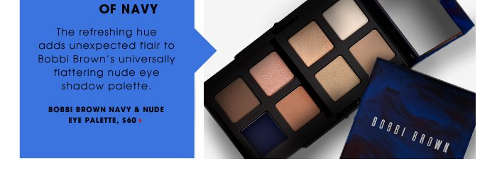 A Dash Of Navy. This refreshing hue adds unexpected flair to Bobbi Brown's universally flattering nude eye shadow palette. new . limited edition . ships for free. Bobbi Brown Navy & Nude Eye Palette, $60