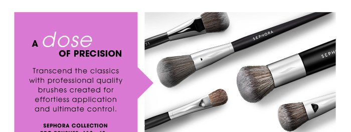 A Dose Of Precision. Transcend the classics with professional quality brushes created for effortless application and ultimate control. starting at $12. SEPHORA COLLECTION PRO Brushes, $12 - 48