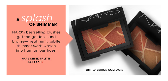 A Splash Of Shimmer. NARS's bestselling blushes get the golden - and bronze - treatment: subtle shimmer swirls woven into harmonious hues. limited-edition compacts. new . exclusive . limited edition. NARS Cheek Palette, $41 each