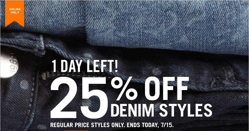 ONLINE ONLY | 1 DAY LEFT! | 25% OFF DENIM STYLES | REGULAR PRICE STYLES ONLY. ENDS TODAY, 7/15.