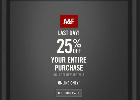 A&F LAST DAY! 25% OFF YOUR ENTIRE PURCHASE INCLUDES NEW  ARRIVALS ONLINE ONLY* USE CODE 15711