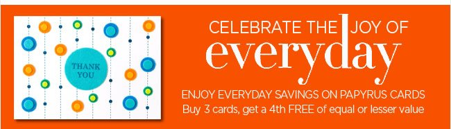 Enjoy Everyday Savings on Greeting Cards  Buy 3 Cards, Select a 4th Card Free*   *Card of equal or lesser value is free.