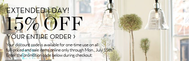 EXTENDED 1 DAY! - 15% OFF YOUR ENTIRE ORDER - Your discount code is available for one-time use on all full-priced and sale items online only through Mon., July 15th.* Enter the promotion code below during checkout: